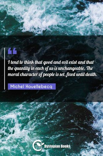 I tend to think that good and evil exist and that the quantity in each of us is unchangeable. The moral character of people is set, fixed until death.