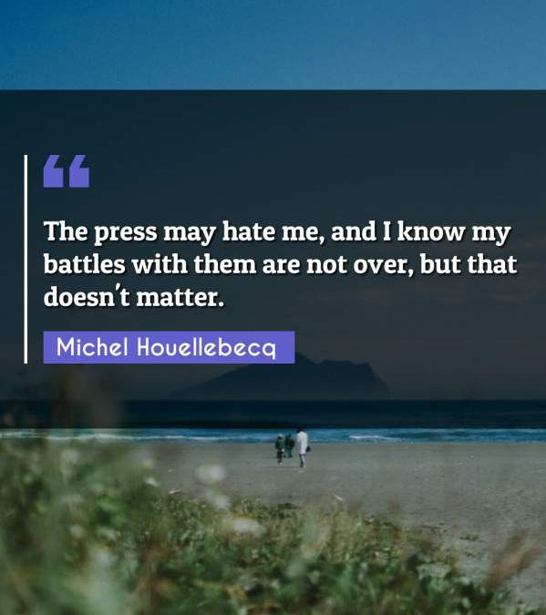 The press may hate me, and I know my battles with them are not over, but that doesn't matter.