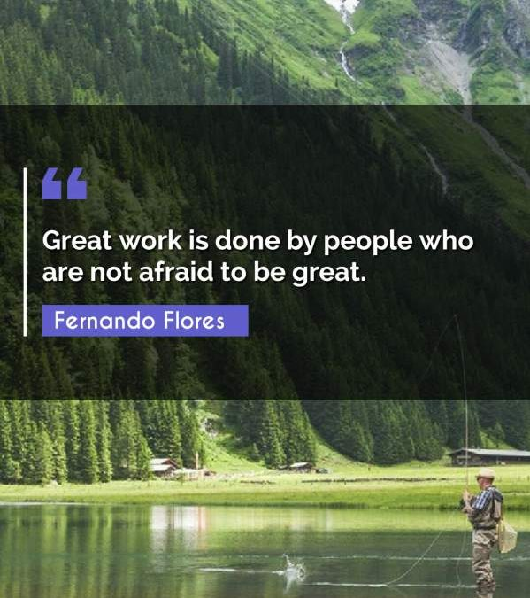 Great work is done by people who are not afraid to be great.