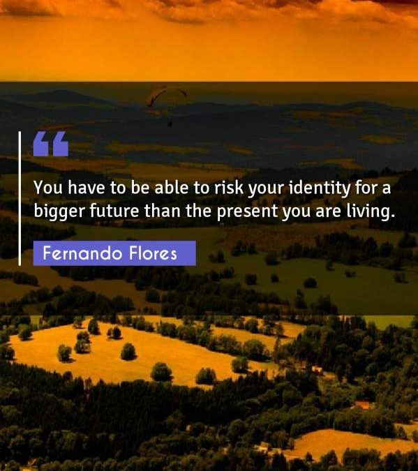 You have to be able to risk your identity for a bigger future than the present you are living.