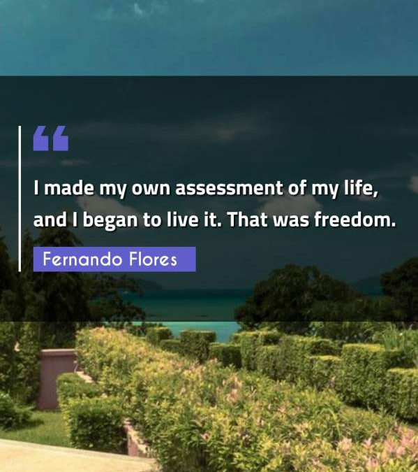 I made my own assessment of my life, and I began to live it. That was freedom.