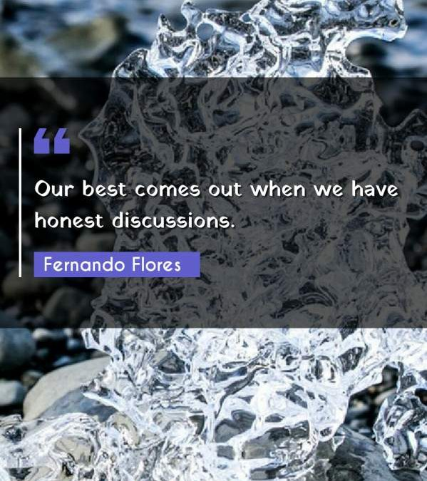 Our best comes out when we have honest discussions.