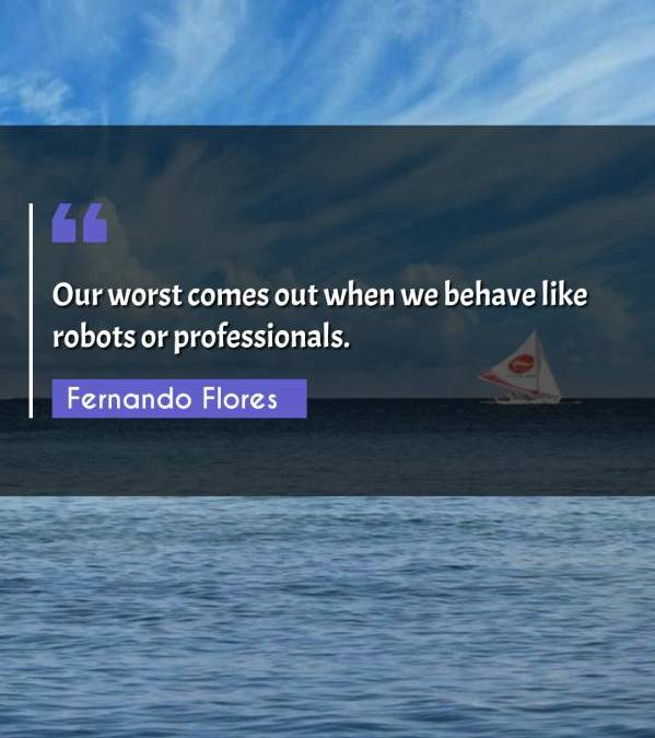 Our worst comes out when we behave like robots or professionals.