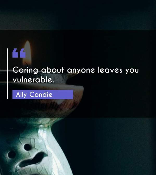 Caring about anyone leaves you vulnerable.
