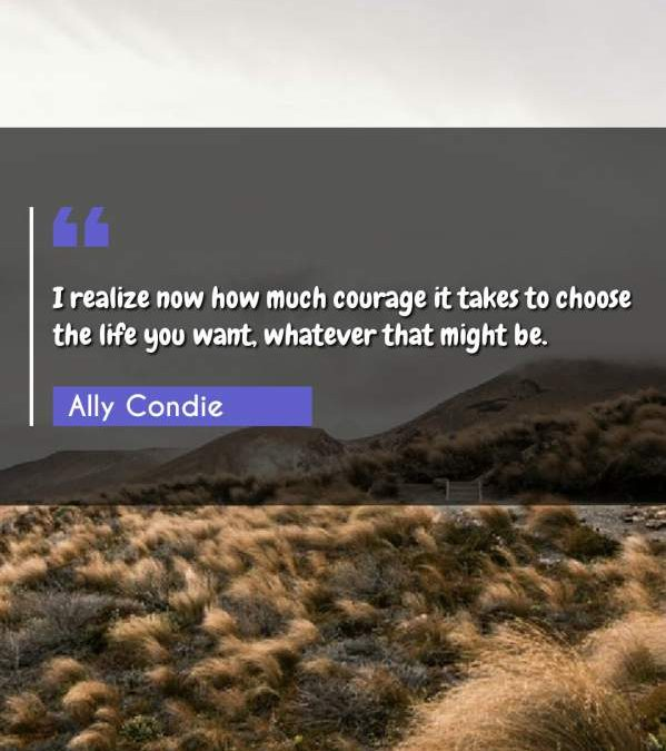 I realize now how much courage it takes to choose the life you want, whatever that might be.