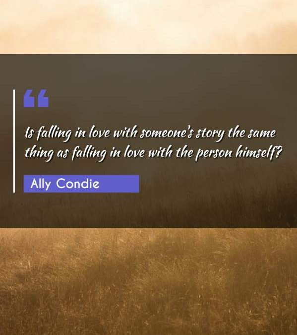 Is falling in love with someone's story the same thing as falling in love with the person himself?