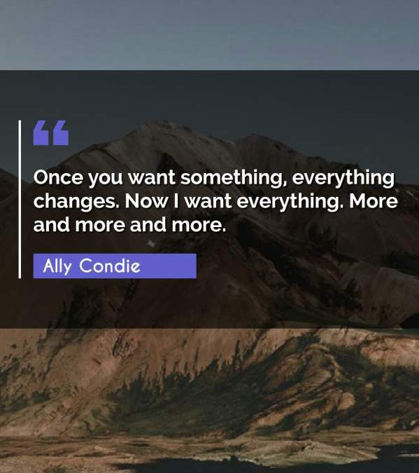 Once you want something, everything changes. Now I want everything. More and more and more.