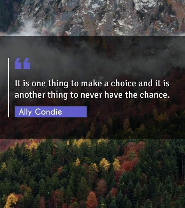 It is one thing to make a choice and it is another thing to never have the chance.