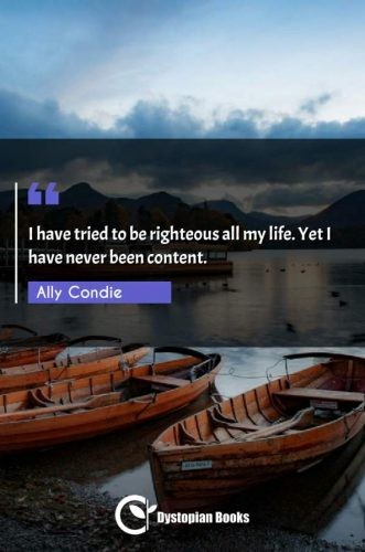 I have tried to be righteous all my life. Yet I have never been content.