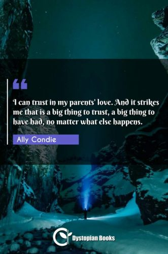 I can trust in my parents' love. And it strikes me that is a big thing to trust, a big thing to have had, no matter what else happens.