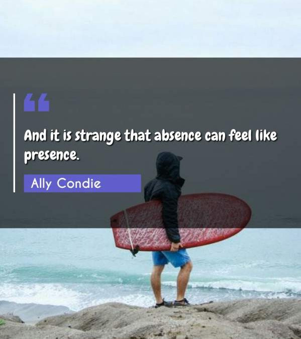 And it is strange that absence can feel like presence.