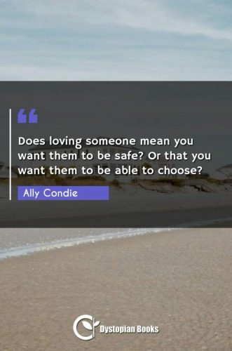 Does loving someone mean you want them to be safe? Or that you want them to be able to choose?