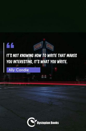 It's not knowing how to write that makes you interesting, it's what you write.
