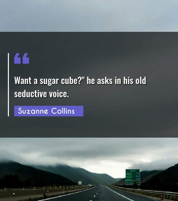 Want a sugar cube? he asks in his old seductive voice.""