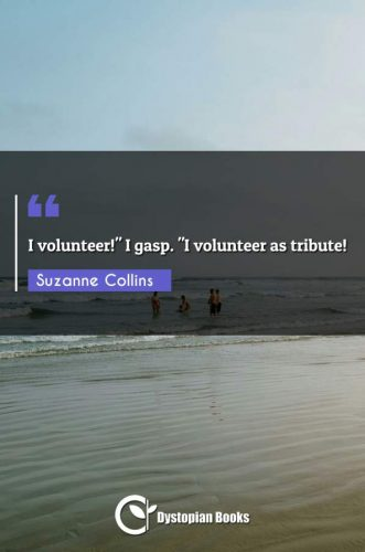 "I volunteer! I gasp. ""I volunteer as tribute!"""