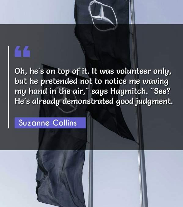 """Oh, he's on top of it. It was volunteer only, but he pretended not to notice me waving my hand in the air, says Haymitch. """"See? He's already demonstrated good judgment."""""""