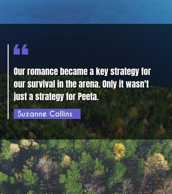 Our romance became a key strategy for our survival in the arena. Only it wasn't just a strategy for Peeta.