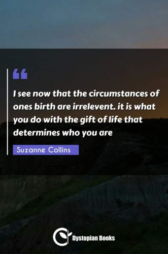 I see now that the circumstances of ones birth are irrelevent. it is what you do with the gift of life that determines who you are