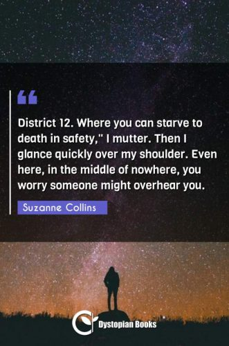 District 12. Where you can starve to death in safety, I mutter. Then I glance quickly over my shoulder. Even here in the middle of nowhere you worry someone might overhear you.""