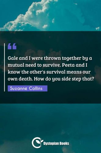 Gale and I were thrown together by a mutual need to survive. Peeta and I know the other's survival means our own death. How do you side step that?