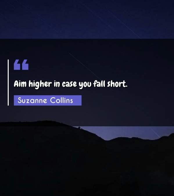Aim higher in case you fall short.