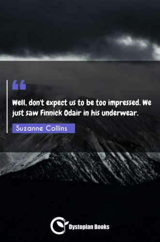 Well, don't expect us to be too impressed. We just saw Finnick Odair in his underwear.