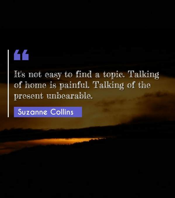 It's not easy to find a topic. Talking of home is painful. Talking of the present unbearable.