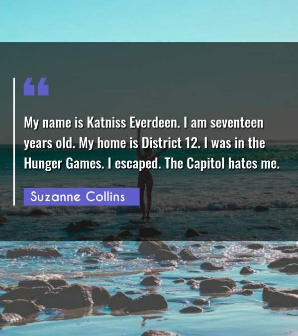 My name is Katniss Everdeen. I am seventeen years old. My home is District 12. I was in the Hunger Games. I escaped. The Capitol hates me.