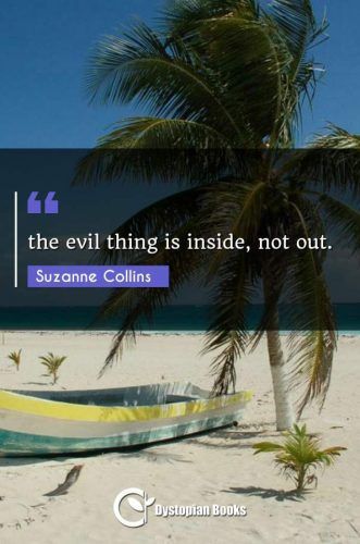 the evil thing is inside, not out.
