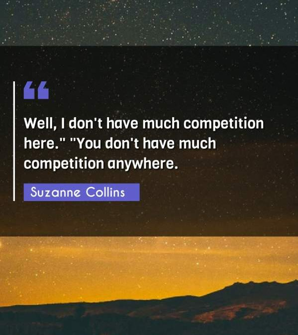 """Well, I don't have much competition here. """"You don't have much competition anywhere."""""""