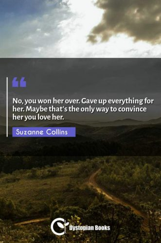 No, you won her over. Gave up everything for her. Maybe that's the only way to convince her you love her.