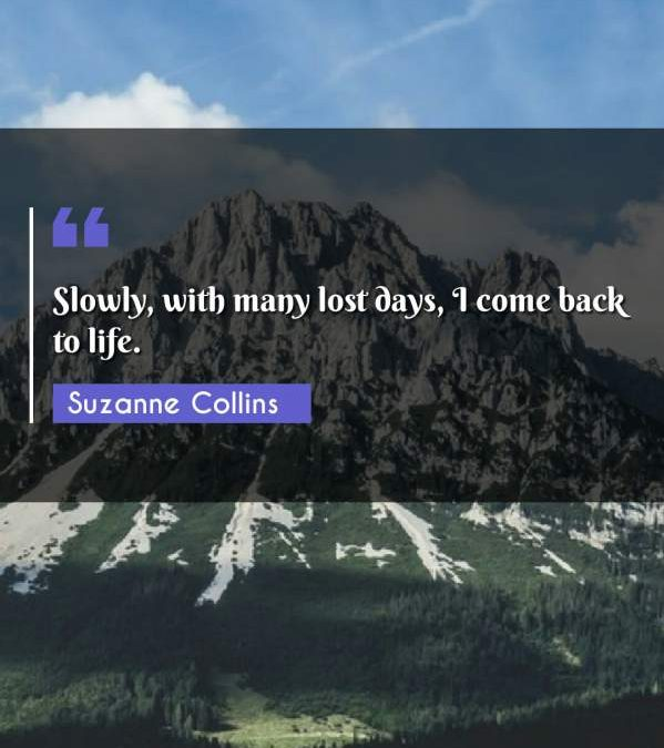 Slowly, with many lost days, I come back to life.
