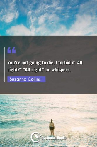 "You're not going to die. I forbid it. All right? ""All right he whispers."