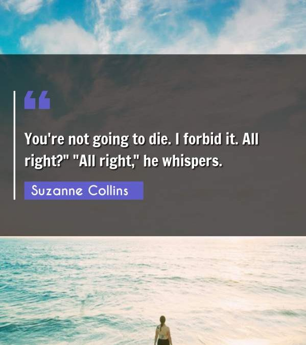 """You're not going to die. I forbid it. All right? """"All right he whispers."""