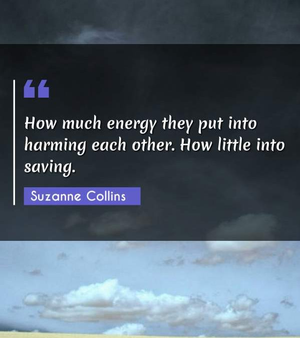 How much energy they put into harming each other. How little into saving.