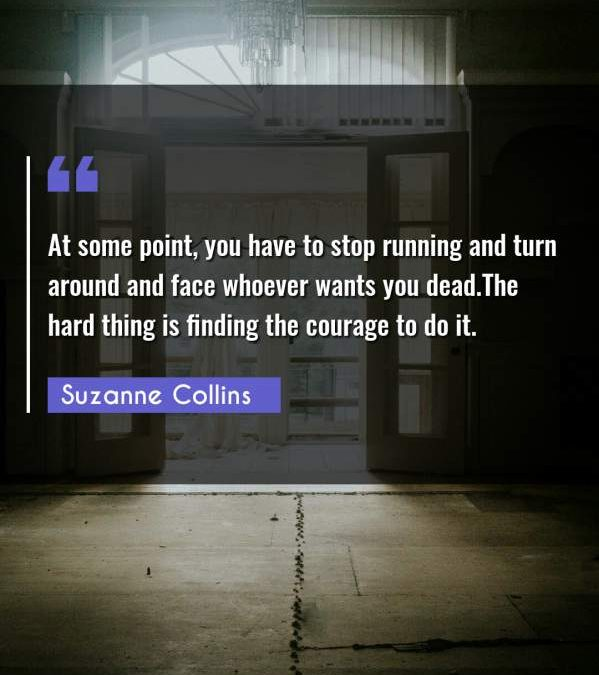 At some point, you have to stop running and turn around and face whoever wants you dead.The hard thing is finding the courage to do it.