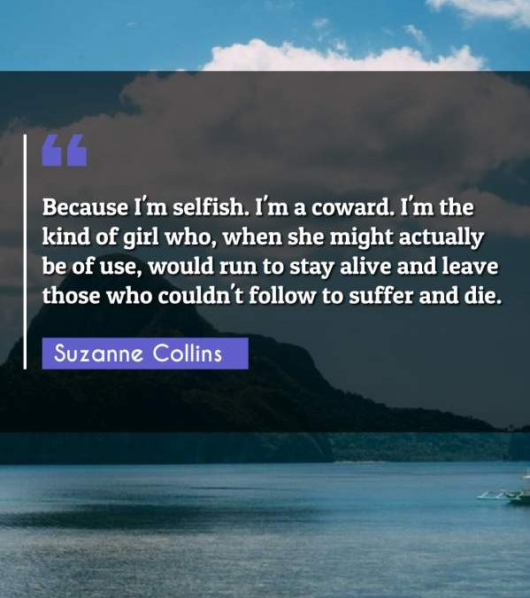 Because I'm selfish. I'm a coward. I'm the kind of girl who, when she might actually be of use, would run to stay alive and leave those who couldn't follow to suffer and die.