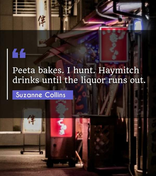 Peeta bakes. I hunt. Haymitch drinks until the liquor runs out.