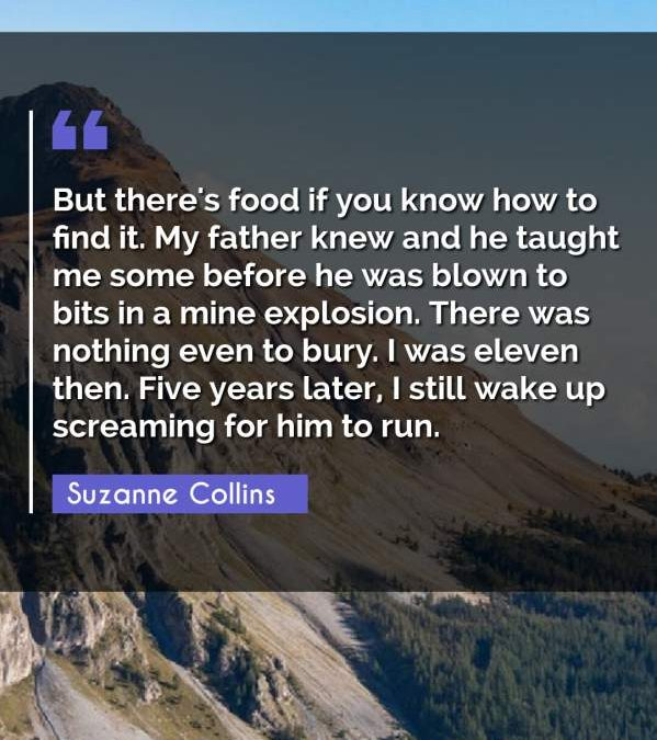But there's food if you know how to find it. My father knew and he taught me some before he was blown to bits in a mine explosion. There was nothing even to bury. I was eleven then. Five years later, I still wake up screaming for him to run.
