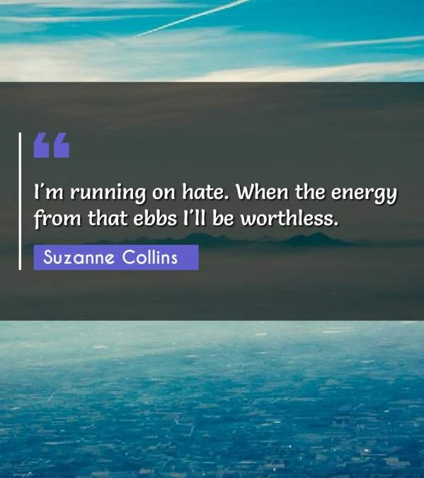 I'm running on hate. When the energy from that ebbs I'll be worthless.