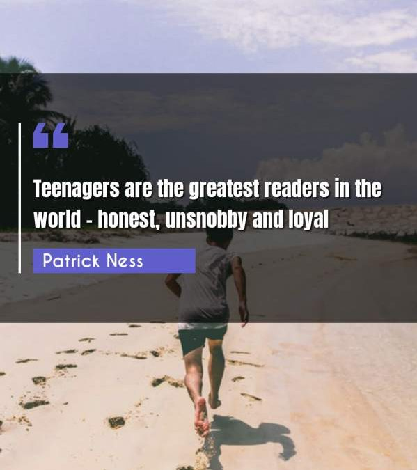 Teenagers are the greatest readers in the world - honest, unsnobby and loyal