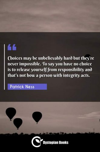 Choices may be unbelievably hard but they're never impossible. To say you have no choice is to release yourself from responsibility and that's not how a person with integrity acts.