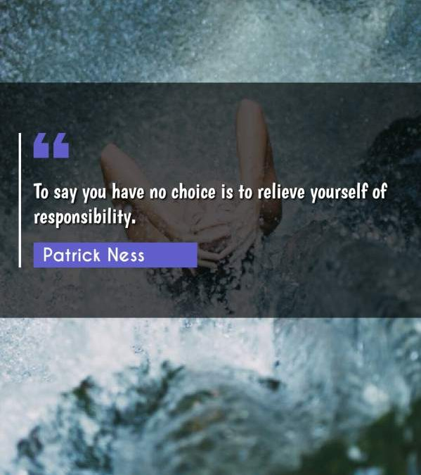 To say you have no choice is to relieve yourself of responsibility.