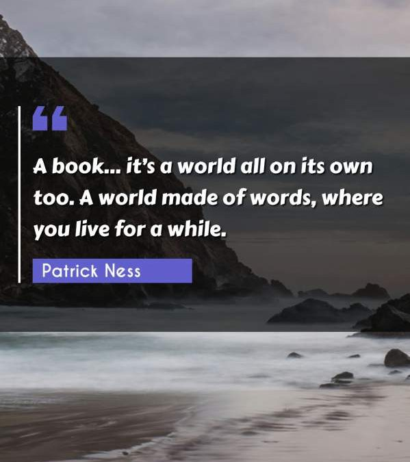 A book... it's a world all on its own too. A world made of words, where you live for a while.