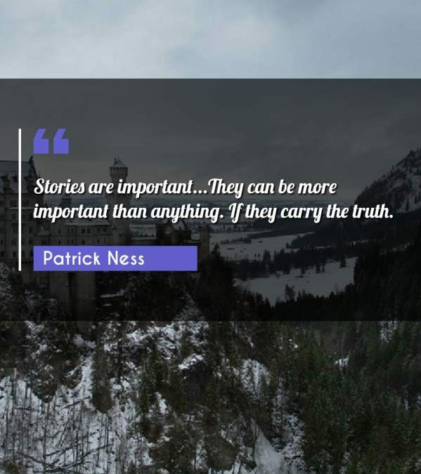 Stories are important...They can be more important than anything. If they carry the truth.