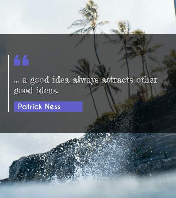 ... a good idea always attracts other good ideas.