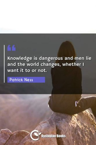 Knowledge is dangerous and men lie and the world changes, whether I want it to or not.