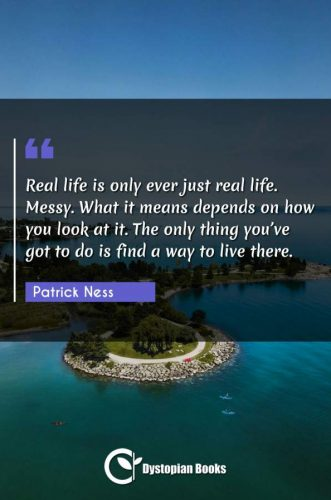 Real life is only ever just real life. Messy. What it means depends on how you look at it. The only thing you've got to do is find a way to live there.