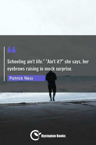 "Schooling ain't life. ""Ain't it?"" she says her eyebrows raising in mock surprise."""
