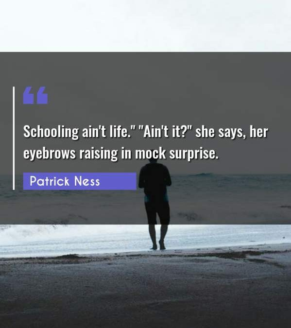"""Schooling ain't life. """"Ain't it?"""" she says her eyebrows raising in mock surprise."""""""